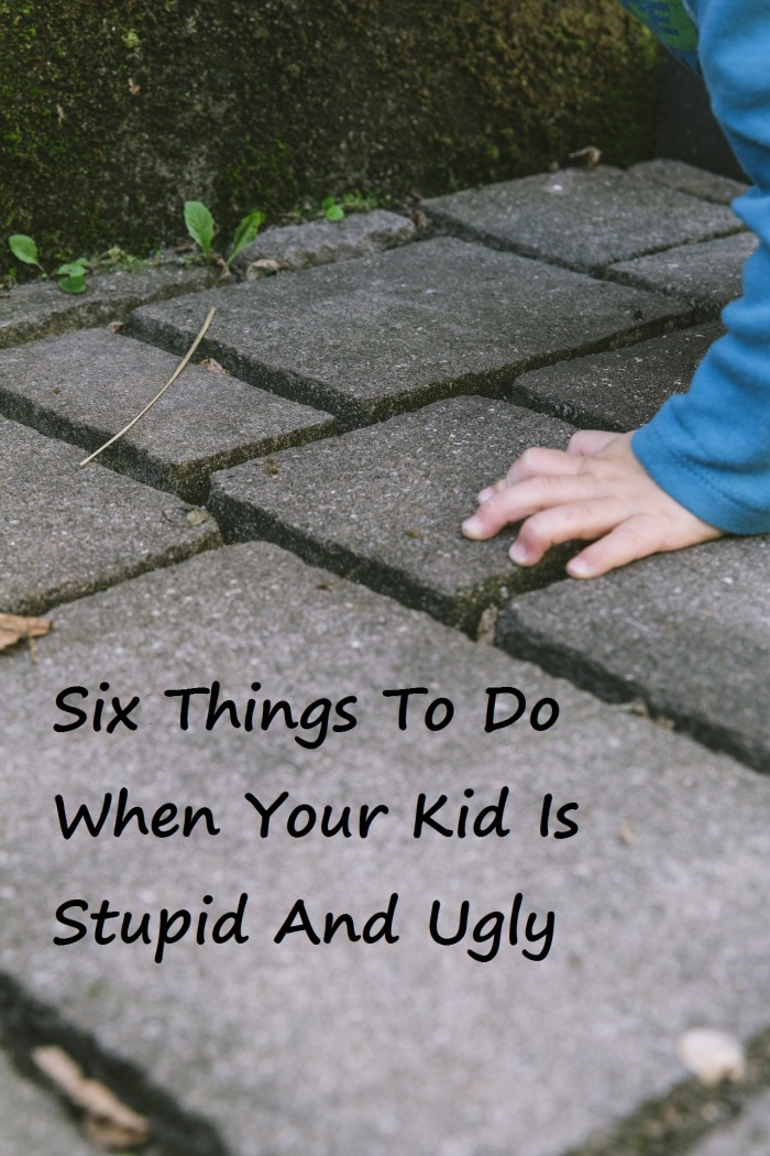 Six Things To Do When Your Kid Is Stupid And Ugly