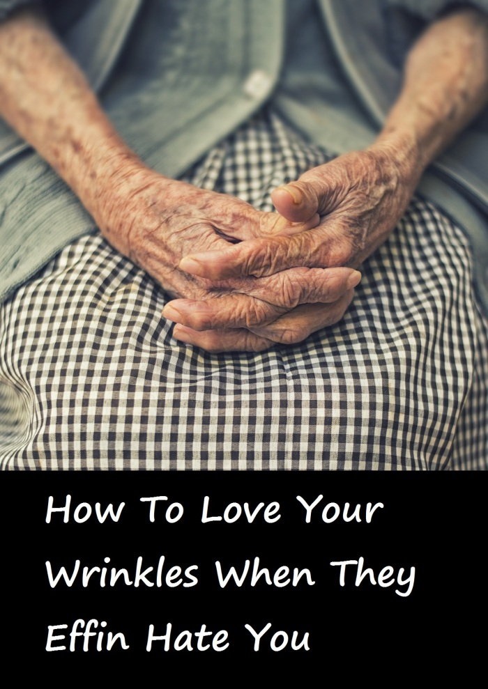 How To Love Your Wrinkles When They Effin Hate You